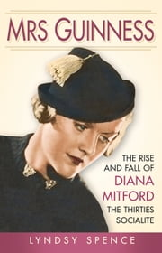 Mrs Guinness - The Rise and Fall of Diana Mitford, the Thirties Socialite ebook by Lyndsy Spence