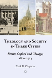 Theology and Society in Three Cities - Berlin, Oxford and Chicago, 1800-1914 ebook by Mark D. Chapman