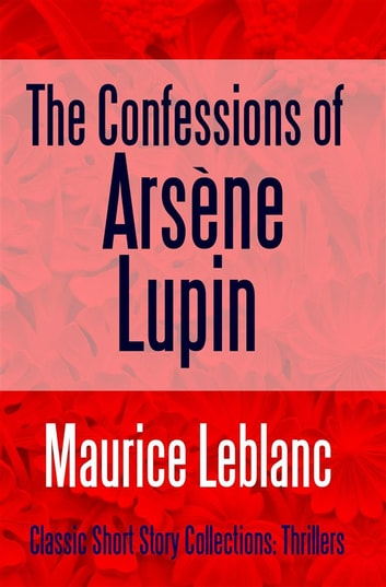 The Confessions of Arsène Lupin ebook by Maurice Leblanc