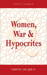 Women, War & Hypocrites - Studying the Qur'an ebook by Robert A. Campbell, PhD