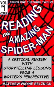 Reading The Amazing Spider-Man Volume One - A Critical Review With Storytelling Lessons From A Writer's Perspective ebook by Matthew Wayne Selznick