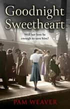 Goodnight Sweetheart: a heartbreaking World War Two historical fiction saga that will bring tears to your eyes and love to your heart ebook by Pam Weaver