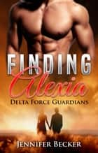 Finding Alexia - Delta Force Guardians Novel ebook by Jennifer Becker