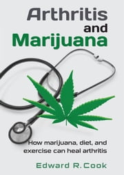 Arthritis and Marijuana: How marijuana, diet, and exercise can heal arthritis ebook by Edward Cook