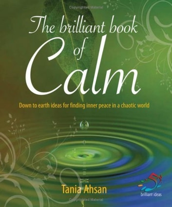 The Brilliant Book of Calm - Down to earth ideas for finding inner peace in a chaotic world ebook by Tania Ahsan