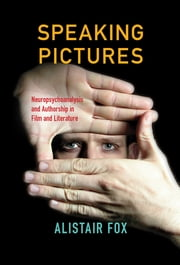 Speaking Pictures - Neuropsychoanalysis and Authorship in Film and Literature ebook by Alistair Fox
