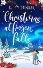 Christmas at Frozen Falls - The cosiest, most heart-warming Christmas read of 2019! ebook by Kiley Dunbar