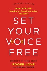 Set Your Voice Free - How to Get the Singing or Speaking Voice You Want ebook by Roger Love, Donna Frazier