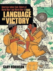 The Language of Victory - American Indian Code Talkers of World War I and World War II ebook by Gary Robinson