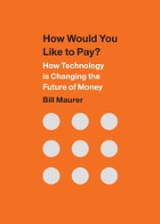 How Would You Like to Pay? - How Technology Is Changing the Future of Money ebook by Bill Maurer