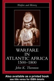 Warfare in Atlantic Africa, 1500-1800 ebook by Thornton, John Kelly