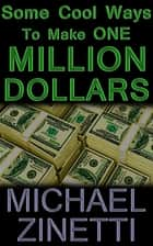 Some Cool Ways To Make One Million Dollars ebook by Michael Zinetti