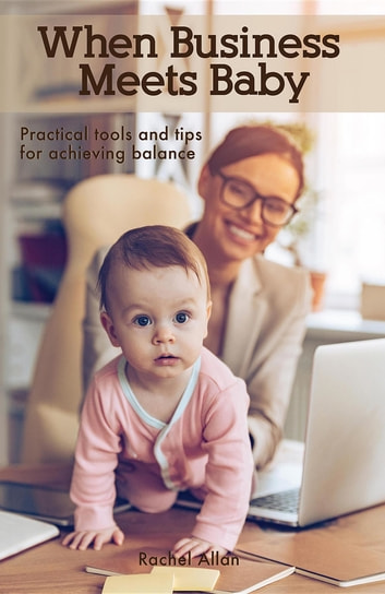 When Business Meets Baby - Practical Tools and Tips for Achieving Balance ebook by Rachel Allan