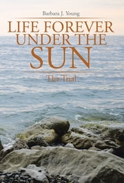 Life Forever Under the Sun: - The Trial ebook by Barbara J. Young