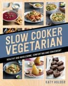 Slow Cooker Vegetarian - Healthy and wholesome, comforting and convenient ebook by Katy Holder