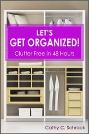 Let's Get Organized! - Clutter Free in 48 Hours: Fast & Easy Ways to Declutter Your Home, Stay Organized, & Simplify Your Life ebook by Cathy C. Schrack