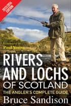 Rivers and Lochs of Scotland 2013/2014 Edition - The Angler's Complete Guide ebook by Bruce Sandison