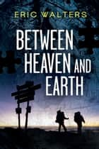 Between Heaven and Earth ebook by Eric Walters