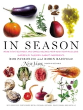 In Season - More Than 150 Fresh and Simple Recipes from New York Magazine Inspired by Farmer s' Market Ingredients ebook by Rob Patronite,Robin Raisfeld