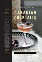 A Field Guide to Canadian Cocktails ebook by Victoria Walsh, Scott McCallum