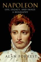 Napoleon - Life, Legacy, and Image: A Biography ebook by Alan Forrest