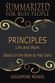 Principles - Summarized for Busy People: Life and Work: Based on the Book by Ray Dalio ebook by Goldmine Reads