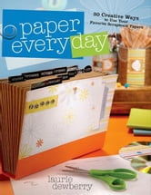 Paper Every Day: 30 Creative Ways to Use Your Favorite Scrapbook Papers ebook by Dewberry, Laurie