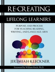 Re-Creating Lifelong Learners - Purpose and Process for Teaching Reading, Writing, and Language Arts ebook by Jeremiah Kleckner