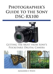 Photographer's Guide to the Sony DSC-RX100 - Getting the Most from Sony's Pocketable Digital Camera ebook by Alexander S. White