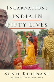 Incarnations - India in Fifty Lives ebook by Sunil Khilnani