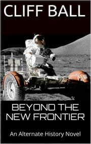Beyond the New Frontier - An Alternate History/Time Travel Novel ebook by Cliff Ball
