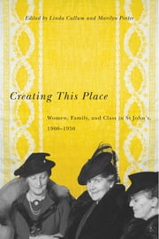 Creating This Place - Women, Family, and Class in St John's, 1900-1950 ebook by Linda Cullum,Marilyn Porter