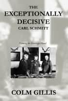 The Exceptionally Decisive Carl Schmitt - Naming the Sovereign Hand ebook by Colm Gillis