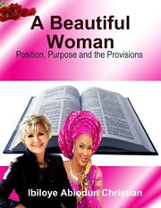 A Beautiful Woman: Position, Purpose and the Provisions ebook by Ibiloye Abiodun Christian