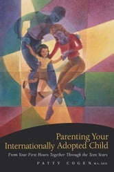 Parenting Your Internationally Adopted Child - From Your First Hours Together Through the Teen Years ebook by Patty Cogen