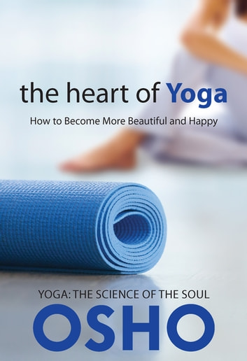 The Heart of Yoga - How to Become More Beautiful and Happy ebook by Osho