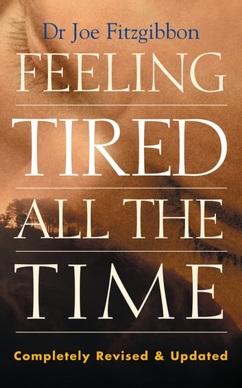 Feeling Tired All the Time – A Comprehensive Guide to the Common Causes of Fatigue and How to Treat Them - Overcome Your Chronic Tiredness ebook by Dr Joe Fitzgibbon