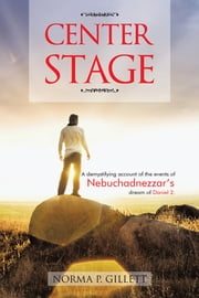 Center Stage - A Demystifying Account of the Events of Nebuchadnezzar's Dream of Daniel 2. ebook by Norma P. Gillett