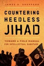 Countering Heedless Jihad - Toward a Field Manual for Intellectual Sabotage eBook by James A. Sheppard, David J. Dunford, Major General Michael Lehnert,...