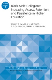 Black Male Collegians: Increasing Access, Retention, and Persistence in Higher Education - ASHE Higher Education Report 40:3 ebook by Robert T. Palmer,J. Luke Wood,T. Elon Dancy,Terrell L. Strayhorn