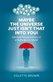 Maybe the Universe Just Isn't That Into You! - Spiritual Responsibility in a Fluffy Bunny World ebook by Colette Brown