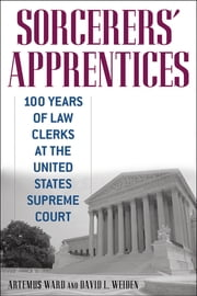 Sorcerers' Apprentices - 100 Years of Law Clerks at the United States Supreme Court ebook by Artemus Ward,David L Weiden