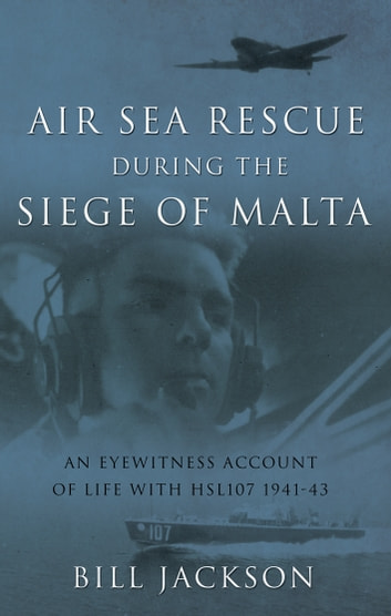 Air Sea Rescue During the Siege of Malta - An eyewitness account of life with HSL107 1941-43 ebook by Bill Jackson