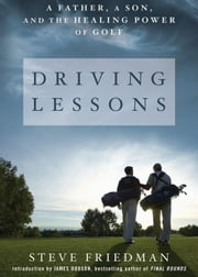 Driving Lessons - A Father, a Son, and the Healing Power of Golf ebook by Steve Friedman