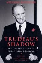 Trudeau's Shadow - The Life and Legacy of Pierre Elliott Trudeau ebook by Andrew Cohen, J.L. Granatstein