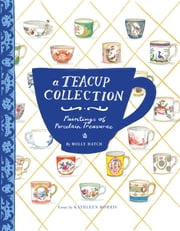 A Teacup Collection - Paintings of Porcelain Treasures ebook by Kathleen Morris,Hatch