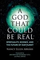 A God That Could Be Real - Spirituality, Science, and the Future of Our Planet ebook by