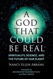 A God That Could Be Real - Spirituality, Science, and the Future of Our Planet ebook by Paul Davies,Archbishop Desmond Tutu,Nancy Ellen Abrams