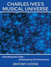 Charles Ives's Musical Universe - Unlocking the Code… Reassessing his Provenance ebook by Antony Cooke