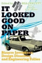 It Looked Good on Paper - Bizarre Inventions, Design Disasters, and Engineering Follies ebook by Bill Fawcett
